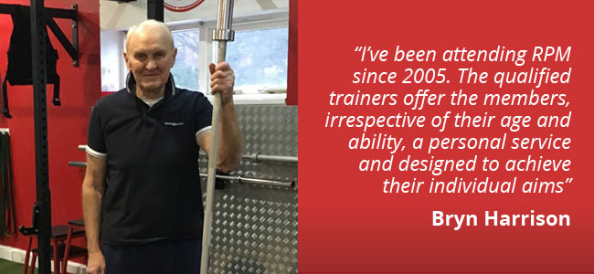 I've been attending RPM since 2005. The qualified trainers offer the memebrs, irrespective of their age and ability, a personal service and designed to achieve their individual aims - Bryn Harrison